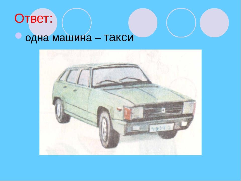 Ответ: одна машина – такси