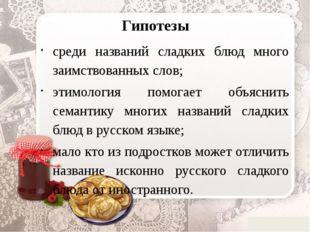 Гипотезы среди названий сладких блюд много заимствованных слов; этимология по