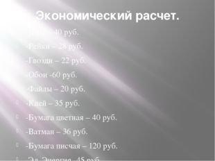 Экономический расчет. -ДВП – 40 руб. -Рейки – 28 руб. -Гвозди – 22 руб. -Обои