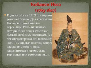 Родился Исса в 1763 г. в горном регионе Синано. Для крестьянина Кобаяси Ягохе