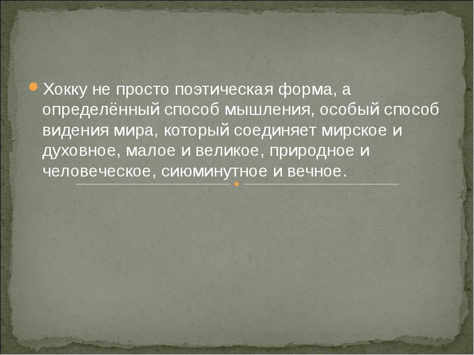 Хокку не просто поэтическая форма, а определённый способ мышления, особый спо...