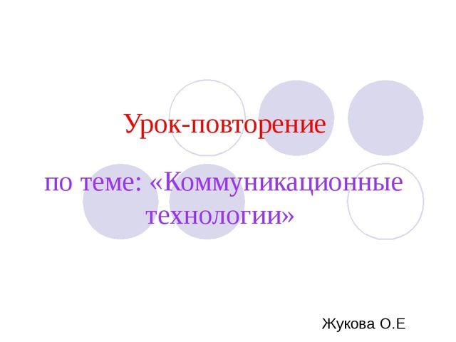 Урок-повторение по теме: «Коммуникационные технологии» Жукова О.Е