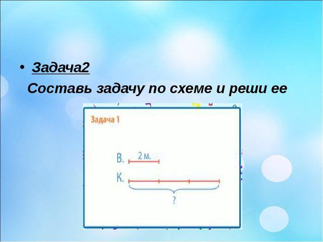 Задача2 Составь задачу по схеме и реши ее