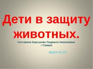 Дети в защиту животных. Составила Барсукова Людмила Николаевна г Самара МБДОУ