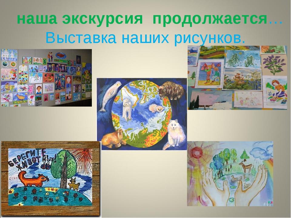 наша экскурсия продолжается… Выставка наших рисунков.