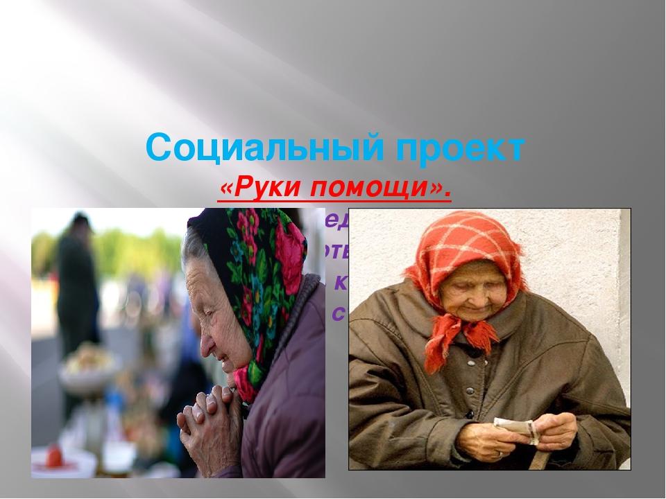Социальный проект «Руки помощи». Облегчи седому путь, Помоги хоть малость. С...