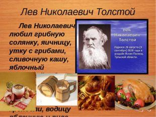 Лев Николаевич Толстой Лев Николаевич любил грибную солянку, яичницу, утку с