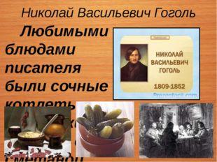 Николай Васильевич Гоголь Любимыми блюдами писателя были сочные котлеты, укра