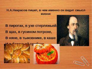 Н.А.Некрасов пишет, в чем именно он видит смысл жизни: В пирогах, в ухе стерл