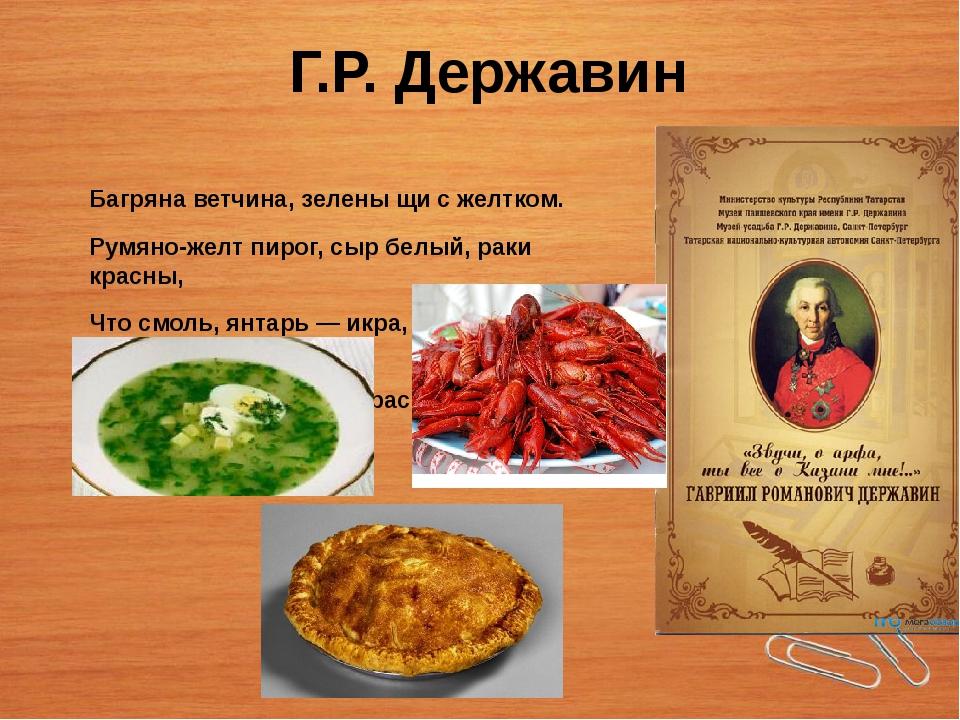 Г.Р. Державин Багряна ветчина, зелены щи с желтком. Румяно-желт пирог, сыр б...