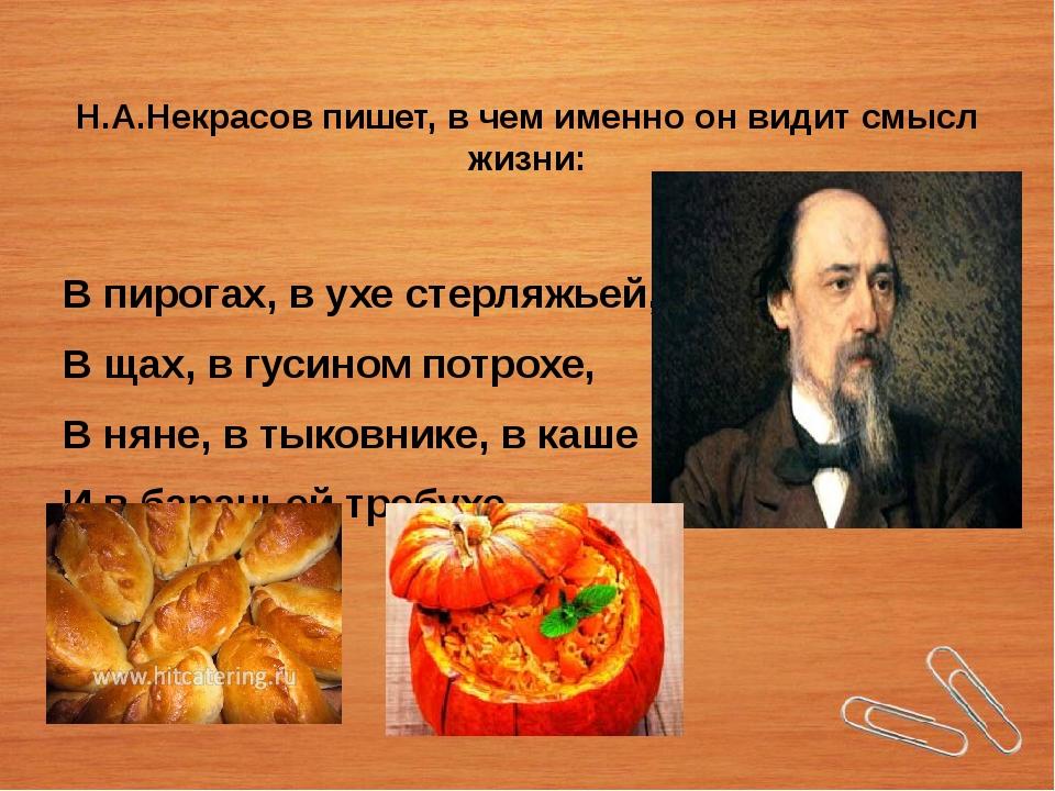 Н.А.Некрасов пишет, в чем именно он видит смысл жизни: В пирогах, в ухе стерл...