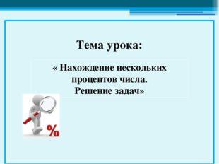 « Нахождение нескольких процентов числа. Решение задач» Тема урока:
