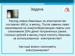 Расход семьи Ивановых за электричество составлял 450 р. в месяц. После замен