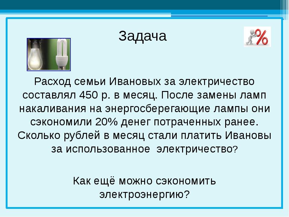 Расход семьи Ивановых за электричество составлял 450 р. в месяц. После замен...