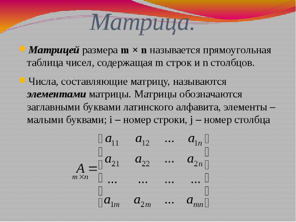 Матрица. Матрицей размера m × n называется прямоугольная таблица чисел, содер...