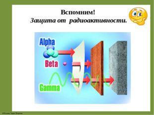 Вспомним! Защита от радиоактивности. © Фокина Лидия Петровна