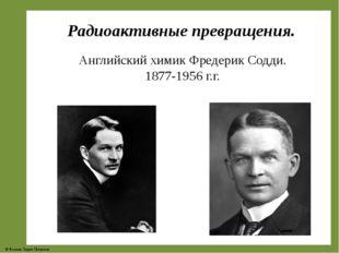 Радиоактивные превращения. Английский химик Фредерик Содди. 1877-1956 г.г. ©