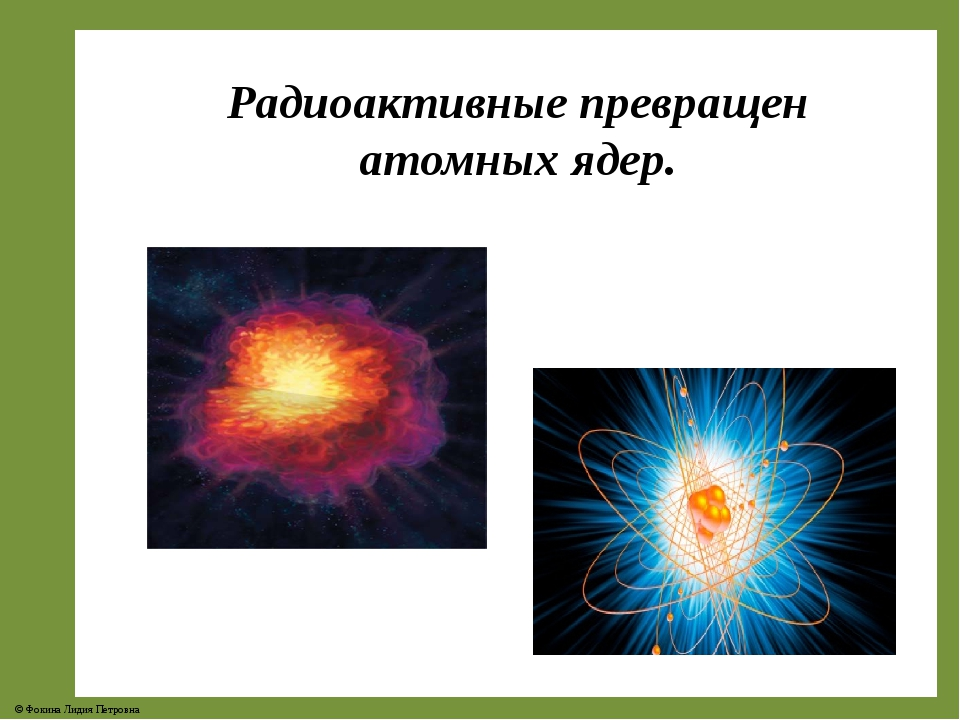 Радиоактивные превращен атомных ядер. © Фокина Лидия Петровна