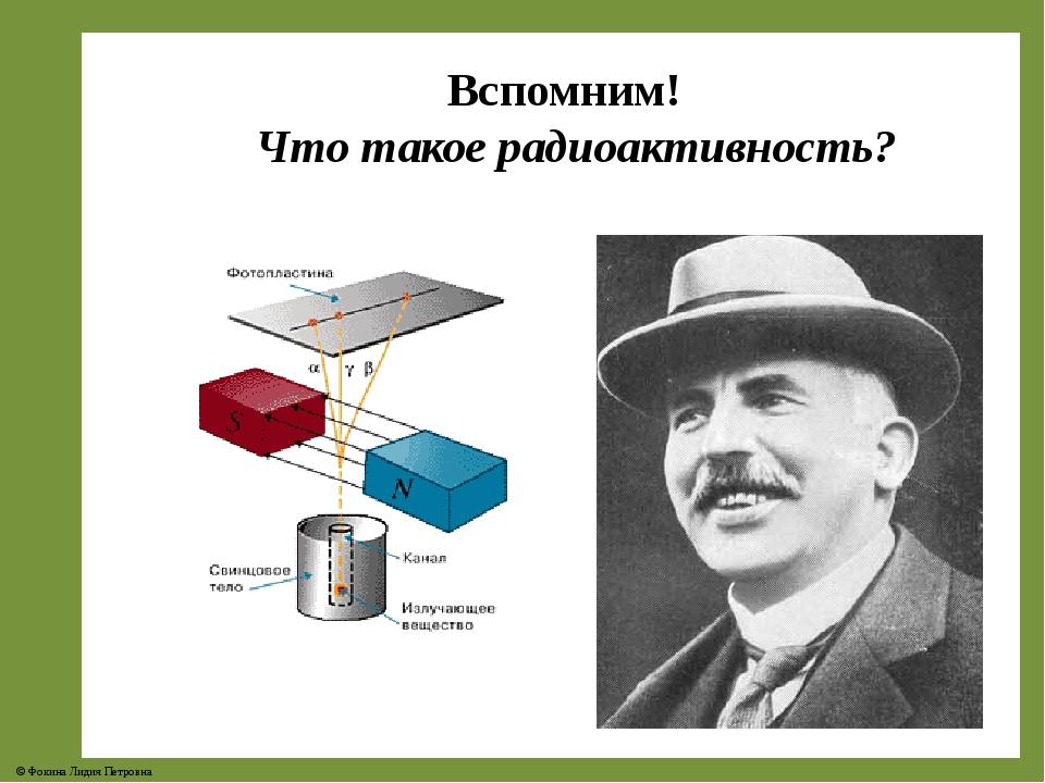 Вспомним! Что такое радиоактивность? © Фокина Лидия Петровна