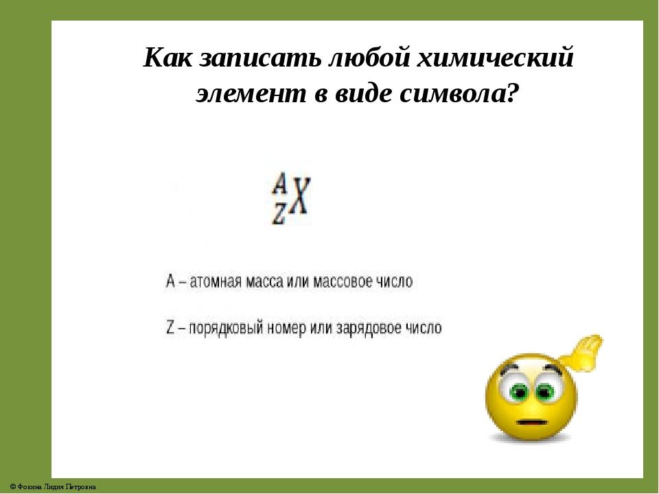 Как записать любой химический элемент в виде символа? © Фокина Лидия Петровна