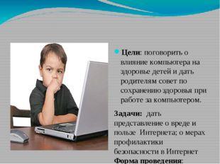Цели:поговорить о влияние компьютера на здоровье детей и дать родителям сов