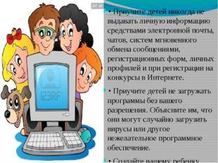 • Приучите детей никогда не выдавать личную информацию средствами электронной