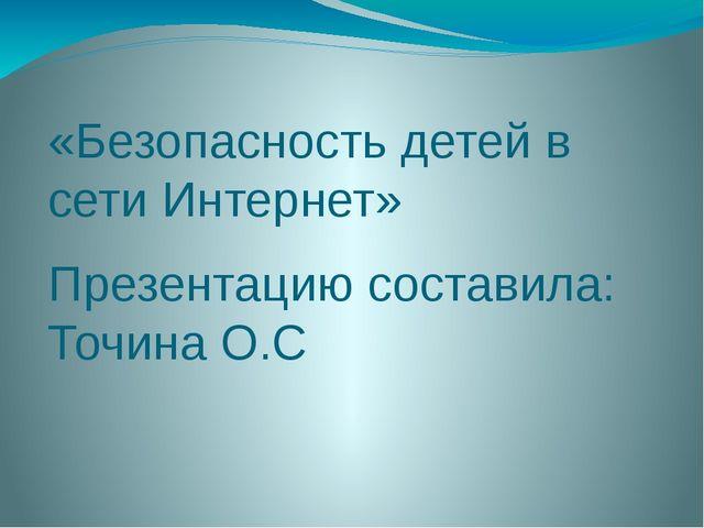 «Безопасность детей в сети Интернет» Презентацию составила: Точина О.С