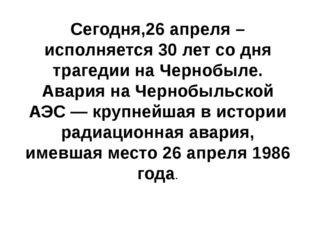 Сегодня,26 апреля –исполняется 30 лет со дня трагедии на Чернобыле. Авария на