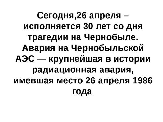Сегодня,26 апреля –исполняется 30 лет со дня трагедии на Чернобыле. Авария на...