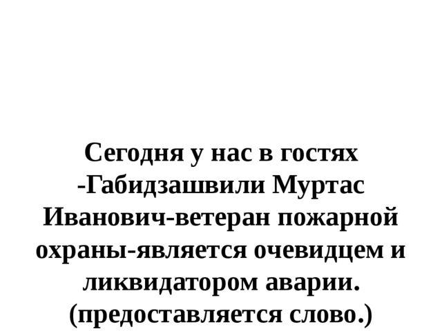 Сегодня у нас в гостях -Габидзашвили Муртас Иванович-ветеран пожарной охраны...