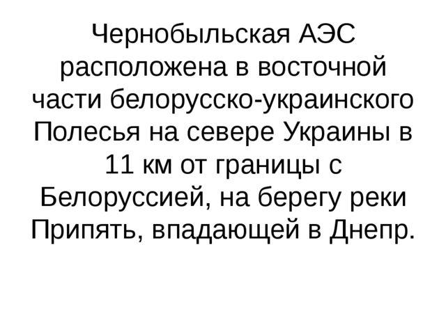 Чернобыльская АЭС расположена в восточной части белорусско-украинского Полесь...