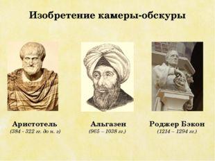 Изобретение камеры-обскуры Аристотель (384 - 322 гг. до н. э) Альгазен (965 –