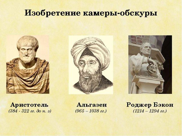 Изобретение камеры-обскуры Аристотель (384 - 322 гг. до н. э) Альгазен (965 –...