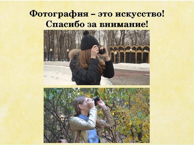 Фотография – это искусство! Спасибо за внимание!