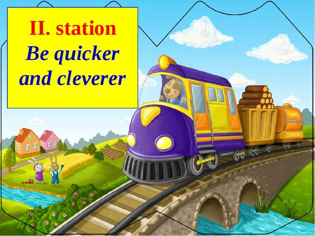 ІІ. station Be quicker and cleverer