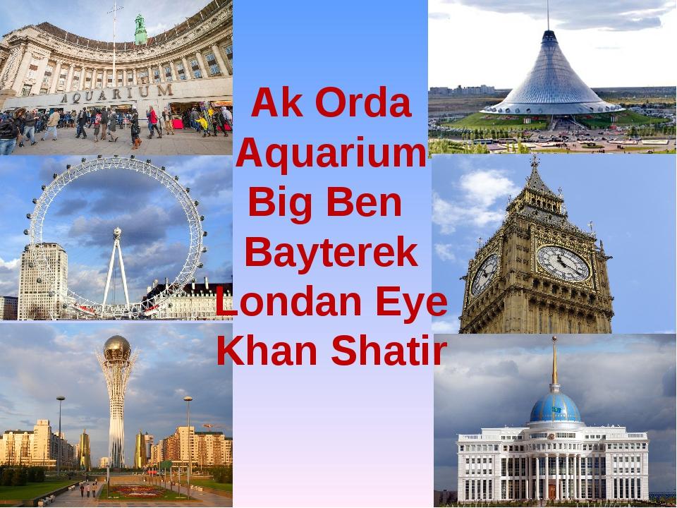 Ak Orda Aquarium Big Ben Bayterek Londan Eye Khan Shatir