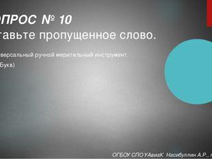 Универсальный ручной мерительный инструмент. (14 Букв) ВОПРОС № 10 Вставьте п