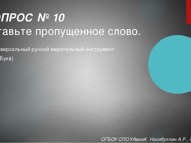 Универсальный ручной мерительный инструмент. (14 Букв) ВОПРОС № 10 Вставьте п...