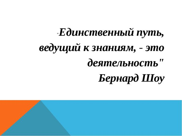 """""""Единственный путь, ведущий к знаниям, - это деятельность"""" Бернард Шоу"""