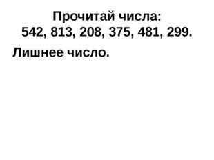 Прочитай числа: 542, 813, 208, 375, 481, 299. Лишнее число.