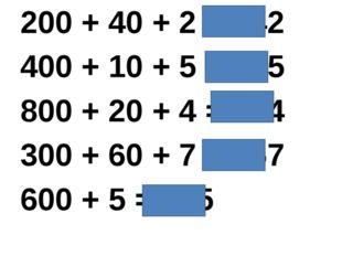 200 + 40 + 2 = 242 400 + 10 + 5 = 415 800 + 20 + 4 = 824 300 + 60 + 7 = 367