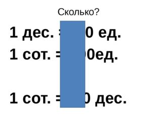 Сколько? 1 дес. = 10 ед. 1 сот. = 100ед. 1 сот. = 10 дес.