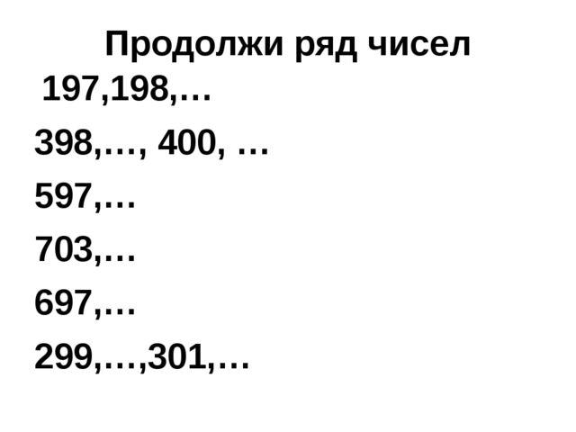 Продолжи ряд чисел 197,198,… 398,…, 400, … 597,… 703,… 697,… 299,…,301,…