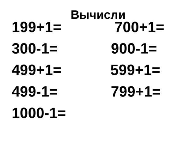 Вычисли 199+1= 700+1= 300-1= 900-1= 499+1= 599+1= 499-1= 799+1= 1000-1=