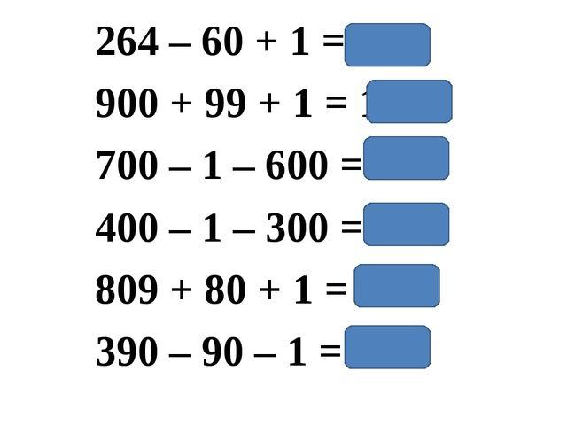 264 – 60 + 1 = 205 900 + 99 + 1 = 1000 700 – 1 – 600 = 99 400 – 1 – 300 = 99...