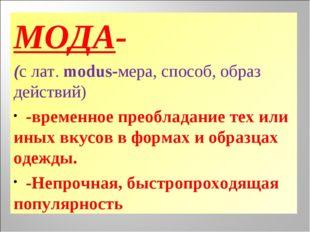 МОДА- (с лат. modus-мера, способ, образ действий) -временное преобладание тех