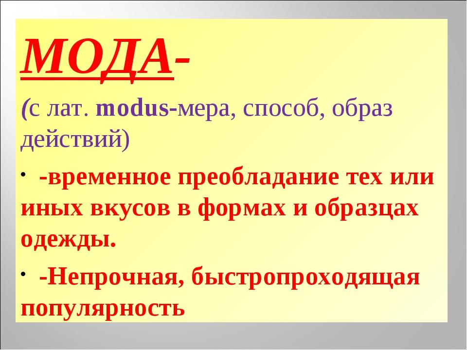 МОДА- (с лат. modus-мера, способ, образ действий) -временное преобладание тех...