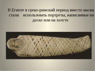 В Египте в греко-римский период вместо маски стали использовать портреты, нап