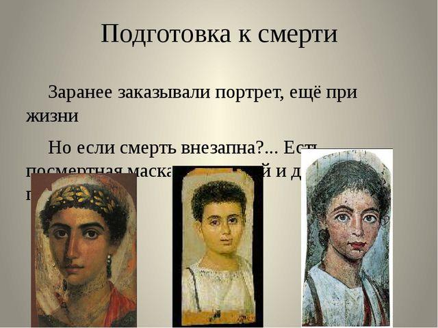 Подготовка к смерти Заранее заказывали портрет, ещё при жизни Но если смерт...