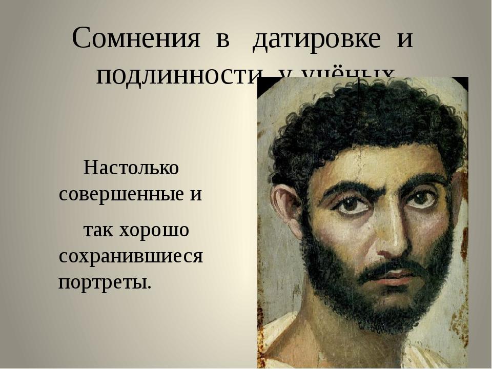 Сомнения в датировке и подлинности у учёных Настолько совершенные и так хор...
